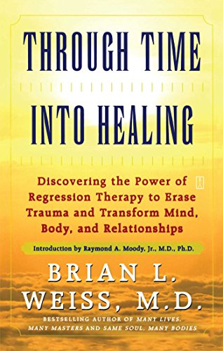Through Time Into Healing: Discovering the Power of Regression Therapy to Erase Trauma and Transform Mind, Body, and Relationships