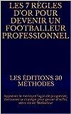 Les 7 règles d'or pour devenir footballeur professionnel: Apprenez la meilleure façon de progresser, découvrez la stratégie pour percer et kiffez votre vie de footballeur (French Edition)