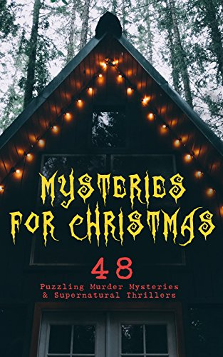 Mysteries for Christmas: 48 Puzzling Murder Mysteries & Supernatural Thrillers: What the Shepherd Saw, The Ghosts at Grantley, The Mystery of Room Five, ... Terrible Christmas Eve... (English Edition)