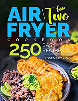 Air Fryer Cookbook for Two: 250 Easy Recipes.: Simple and Tasty Air Fryer Cooking for Beginners and Pros by [Rosemary King]