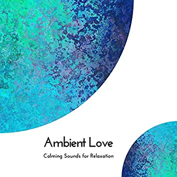 Ambient Love - Calming Sounds For Relaxation