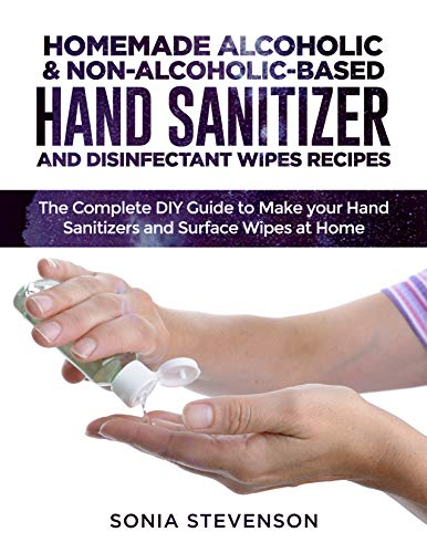 HOMEMADE ALCOHOLIC & NON-ALCOHOLIC-BASED HAND SANITIZER AND DISINFECTANT WIPES RECIPES: The Complete DIY Guide to Make your Hand Sanitizers and Surface Wipes at Home
