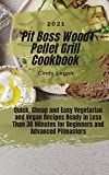 Pit Boss Wood Pellet Grill Cookbook 2021: Quick, Cheap and Easy Vegetarian and Vegan Recipes Ready in Less Than 30 Minutes for Beginners and Advanced Pitmasters