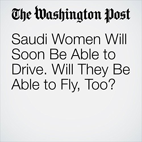 Saudi Women Will Soon Be Able to Drive. Will They Be Able to Fly, Too? copertina
