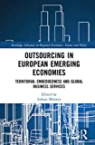 Outsourcing in European Emerging Economies: Territorial Embeddedness and Global Business Services (Routledge Advances in Regional Economics, Science and Policy)