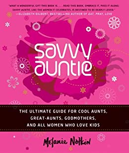 Savvy Auntie: The Ultimate Guide for Cool Aunts, Great-Aunts, Godmothers, and All Women Who Love Kids by [Melanie Notkin]