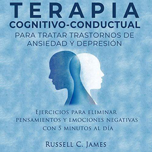Terapia Cognitivo-Conductual para tratar trastornos de ansiedad y depresión [Cognitive Behavioral Therapy to Ttreat Anxiety and Depression Disorders] audiobook cover art