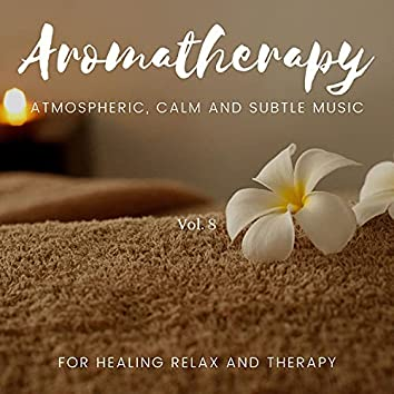 Aromatherapy - Atmospheric, Calm And Subtle Music For Healing Relax And Therapy, Vol. 8