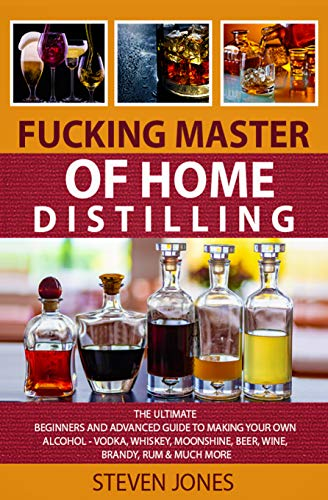 FUCKING MASTER OF HOME DISTILLING: The Ultimate Beginners And Advanced Guide To Making Your Own Alcohol - Vodka, Whiskey, Moonshine, Beer, Wine, Brandy, Rum & Much More (English Edition)