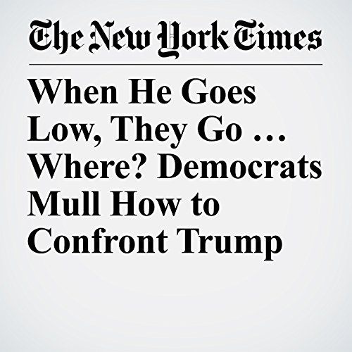 When He Goes Low, They Go … Where? Democrats Mull How to Confront Trump copertina
