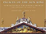 Palaces of the Sun King: Versailles, Trianon, Marly: The Chateaux of Louis XIV