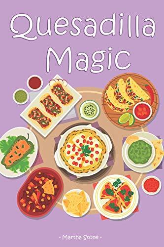 Quesadilla Magic: Homemade Quesadilla Recipes for Authentic Mexican Cuisine