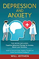 Depression and Anxiety: This Book Includes: Cognitive Behavioral Therapy for Anxiety, Master your Emotions. Guide for Overcome Anger, Negative Thoughts and Control Your Emotional Intelligence.