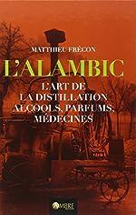 L'Alambic - L'art de la distillation - Alcools, parfums, médecines de Matthieu Frécon