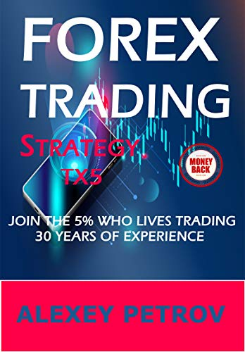 FOREX TRADING STRATEGY TX5, JOIN THE 5% WHO LIVES TRADING FOREX : 30 Years of Experience, Guaranteed Effectiveness or Money Back, Intraday Trading System (English Edition)