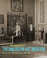The Invention of the American Art Museum: From Craft to Kulturgeschichte, 1870-1930 (Getty Publications – (Yale))