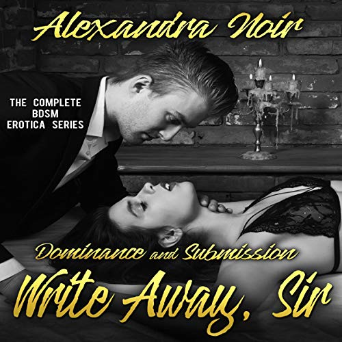 Dominance and Submission - Write Away, Sir: The Complete BDSM Erotica Series audiobook cover art