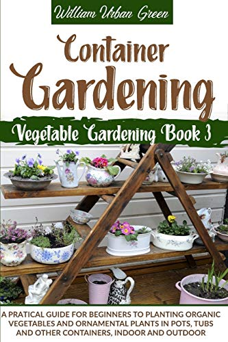 Container Gardening: A Pratical Guide for Beginners to Planting Organic...