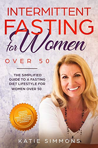 INTERMITTENT FASTING FOR WOMEN OVER 50: The Simplified Guide to A Fasting Diet Lifestyle For Women Over 50 | Promote Longevity, Increase...