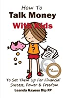 How To Talk Money with Kids: The Essential Guide to Your Child's Financial Freedom, Success and Power