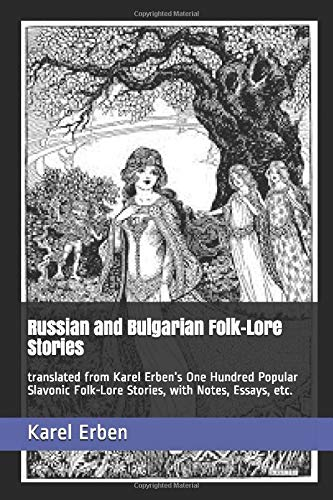 Russian and Bulgarian Folk-Lore Stories: translated from Karel Erben's One Hundred Popular Slavonic Folk-Lore Stories, with Notes, Essays, etc.