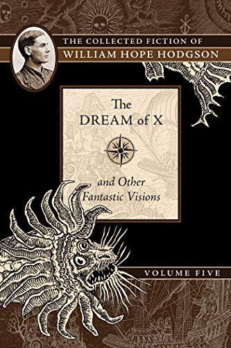 The Dream of X and Other Fantastic Visions: The Collected Fiction of William Hope Hodgson: The Collected Fiction of William Hope Hodgson, Volume 5