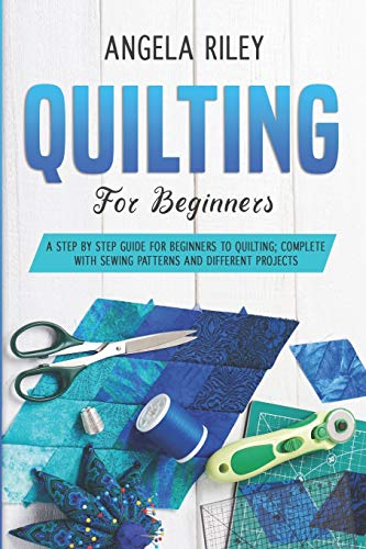 Quilting for Beginners: A Step by Step Guide for Beginners to Quilting; Complete with Sewing Patterns and Different Projects