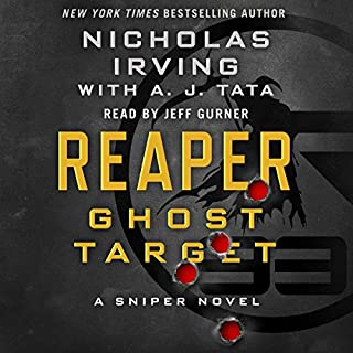 Reaper: Ghost Target     A Sniper Novel              Written by:                                                                                                                                 Nicholas Irving,                                                                                        A. J. Tata - contributor                               Narrated by:                                                                                                                                 Jeff Gurner                      Length: 9 hrs and 27 mins     9 ratings     Overall 4.8