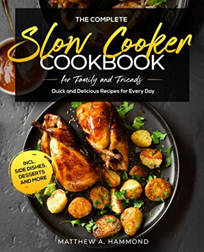 The Complete Slow Cooker Cookbook for Family and Friends: Quick and Delicious Recipes for Every Day incl. Side Dishes, Desserts and More