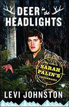 Deer in the Headlights: My Life in Sarah Palin's Crosshairs by [Levi Johnston]