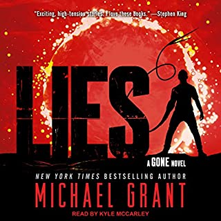 Lies     Gone Series, Book 3              Written by:                                                                                                                                 Michael Grant                               Narrated by:                                                                                                                                 Kyle McCarley                      Length: 14 hrs     Not rated yet     Overall 0.0