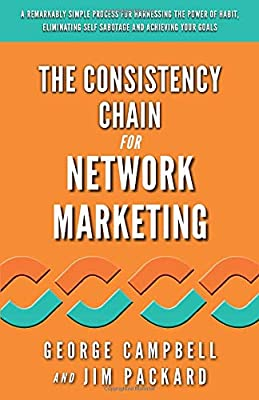The Consistency Chain for Network Marketing: A Remarkably Simple Process for Harnessing the Power of Habit, Eliminating Self Sabotage and Achieving Your Goals