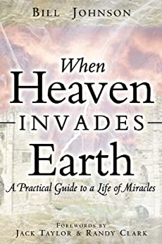 When Heaven Invades Earth: A Practical Guide to a Life of Miracles by [Bill Johnson, Jack Taylor, Randy Clark]
