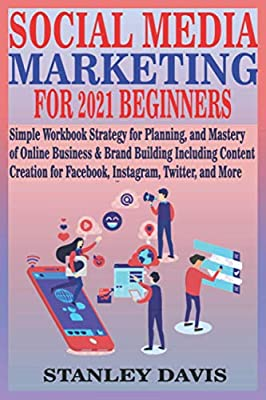 SOCIAL MEDIA MARKETING FOR 2021 BEGINNERS: Simple Workbook Strategy for Planning, and Mastery of Online Business & Brand Building Including Content Creation for Facebook, Instagram, Twitter, and More