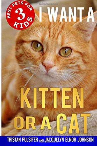 I Want A Kitten Or A Cat (Best Pets For Kids) (Volume 3)