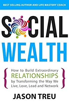 Social Wealth: How to Build Extraordinary Relationships By Transforming the Way We Live, Love, Lead and Network by [Jason Treu]