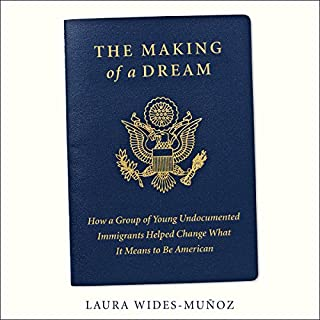 The Making of a Dream     How a Group of Young Undocumented Immigrants Helped Change What It Means to Be American              By:                                                                                                                                 Laura Wides-Muñoz                               Narrated by:                                                                                                                                 Almarie Guerra                      Length: 11 hrs and 59 mins     1 rating     Overall 5.0