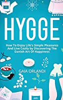 Hygge: How To Enjoy Life's Simple Pleasures And Live Cozily by Discovering The Danish Art Of Happiness