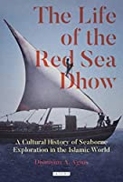 The Life of the Red Sea Dhow: A Cultural History of Seaborne Exploration in the Islamic World