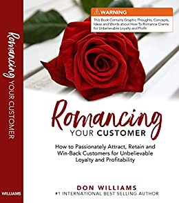 Romancing Your Customer: How to Passionately Attract, Retain, and Win-Back Customers for Unbelievable Loyalty and Profitability by [Don Williams]