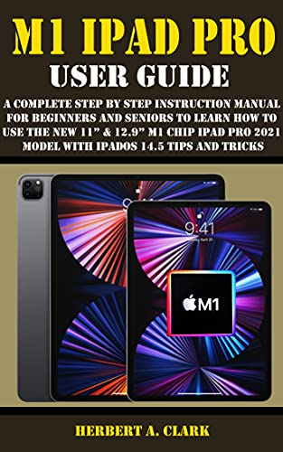 """M1 IPAD PRO USER GUIDE: A Complete Step By Step Instruction Manual For Beginners And Seniors To Learn How To Use The New 11"""" & 12.9"""" M1 Chip iPad Pro 2021 ... 14.5 Tips And Tricks (English Edition)"""