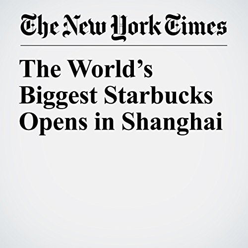 The World's Biggest Starbucks Opens in Shanghai copertina