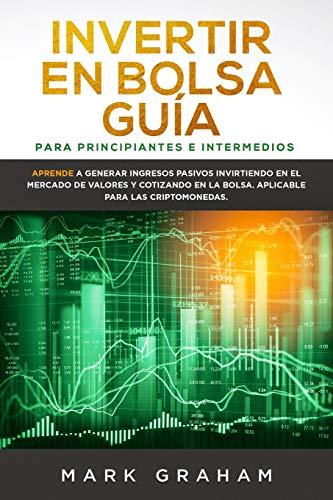 Invertir en Bolsa Guía para Principiantes e Intermedios: Aprende a Generar Ingresos Pasivos Invirtiendo en el Mercado de Valores y Cotizando en la Bolsa. Aplicable para las Criptomonedas.