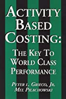 Activity Based Costing: The Key to World Class Performance