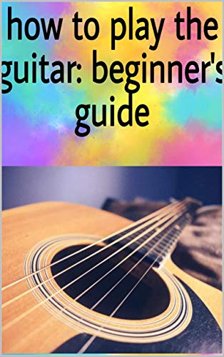 how to play the guitar: beginner's guide (English Edition)