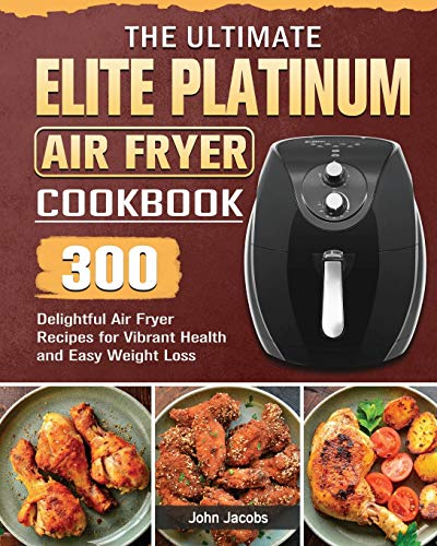 The Ultimate Elite Platinum Air Fryer Cookbook: 300 Delightful Air Fryer Recipes for Vibrant Health and Easy Weight Loss