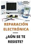 Reparación electrónica ¿Aún se te resiste? - El libro: El libro para todos aquellos técnicos de mantenimiento que quieran aprender a reparar electrónica