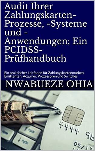Audit Ihrer Zahlungskarten-Prozesse, -Systeme und -Anwendungen: Ein PCIDSS-Prüfhandbuch: Ein praktischer Leitfaden für Zahlungskartenmarken, Emittenten, Acquirer, Prozessoren und Switches