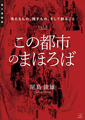 この都市のまほろば : 消えるもの、残すもの、そして創ること Vol.1【電子書籍版】(22世紀アート)