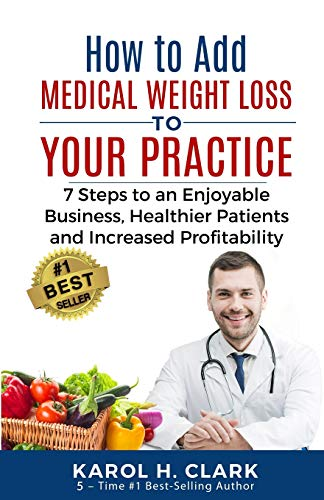 How to Add Medical Weight Loss to Your Practice: 7 Steps to an Enjoyable Business, Healthier Patients and Increased Profitability